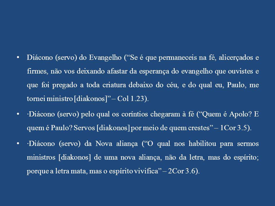 Diácono (servo) do Evangelho ( Se é que permaneceis na fé, alicerçados e firmes, não vos deixando afastar da esperança do evangelho que ouvistes e que foi pregado a toda criatura debaixo do céu, e do qual eu, Paulo, me tornei ministro [diakonos] – Col 1.23).